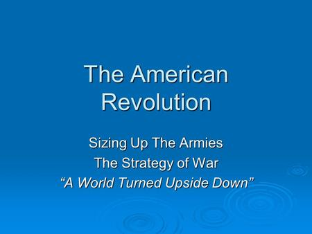 "The American Revolution Sizing Up The Armies The Strategy of War ""A World Turned Upside Down"""