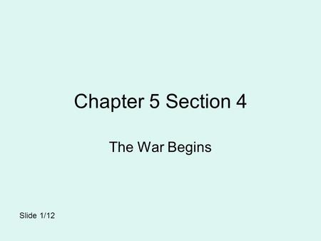 Chapter 5 Section 4 The War Begins Slide 1/12.