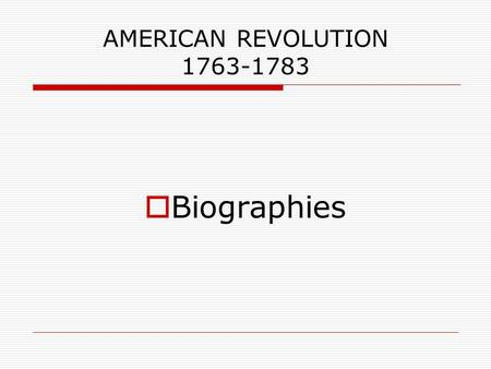 AMERICAN REVOLUTION 1763-1783  Biographies. George Washington  Slave owner from Virginia  Land surveyor for the British Government  Fought for the.