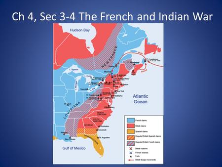 Ch 4, Sec 3-4 The French and Indian War. Causes of the War British wanted to trade in the Ohio River Valley and built a fort for traders French claimed.