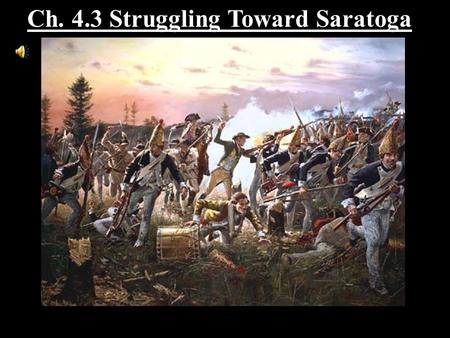Ch. 4.3 Struggling Toward Saratoga. Section Objectives 1. Trace the progress of the war through the turning point at Saratoga and winter at Valley Forge.