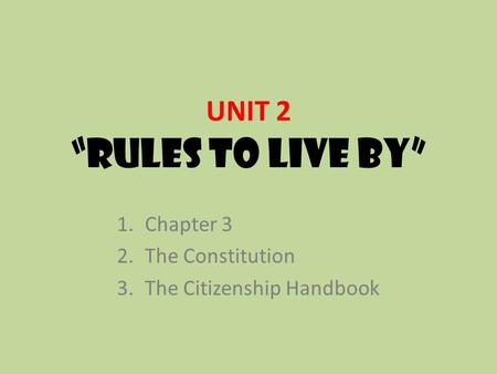 "UNIT 2 ""RULES TO LIVE BY"" 1.Chapter 3 2.The Constitution 3.The Citizenship Handbook."