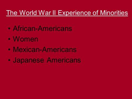 The World War II Experience of Minorities African-Americans Women Mexican-Americans Japanese Americans.