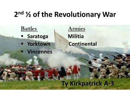 2 nd ½ of the Revolutionary War Battles Armies  Saratoga Militia  Yorktown Continental  Vincennes Ty Kirkpatrick A-3.