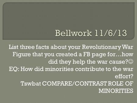 List three facts about your Revolutionary War Figure that you created a FB page for…how did they help the war cause? EQ: How did minorities contribute.