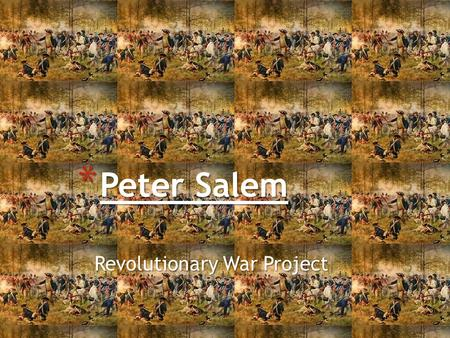Revolutionary War Project * Peter Salem. * Peter Salem was an african american who served as a soldier in the american revolutionary war. He was born.