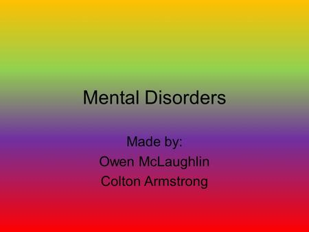 Mental Disorders Made by: Owen McLaughlin Colton Armstrong.