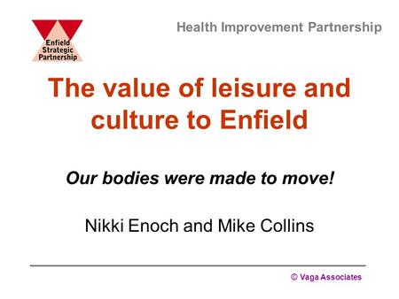 © Vaga Associates The value of leisure and culture to Enfield Our bodies were made to move! Nikki Enoch and Mike Collins Health Improvement Partnership.