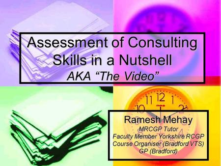 "Assessment of Consulting Skills in a Nutshell AKA ""The Video"" Ramesh Mehay MRCGP Tutor Faculty Member Yorkshire RCGP Course Organiser (Bradford VTS) GP."