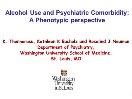 1 Alcohol Use and Psychiatric Comorbidity: A Phenotypic perspective K. Thennarasu, Kathleen K Bucholz and Rosalind J Neuman Department of Psychiatry, Washington.