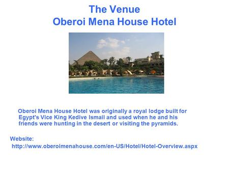 The Venue Oberoi Mena House Hotel Oberoi Mena House Hotel was originally a royal lodge built for Egypt's Vice King Kedive Ismail and used when he and his.