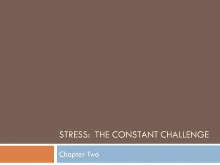 STRESS: THE CONSTANT CHALLENGE Chapter Two. What is Stress?  Stress = 1) Situations that trigger physical and emotional reactions and 2) The reactions.