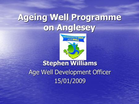 Ageing Well Programme on Anglesey Stephen Williams Age Well Development Officer 15/01/2009.