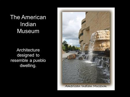 The American Indian Museum Architecture designed to resemble a pueblo dwelling.