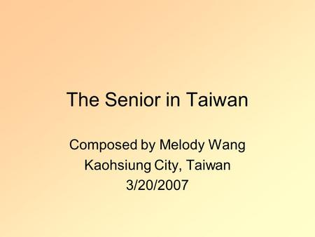The Senior in Taiwan Composed by Melody Wang Kaohsiung City, Taiwan 3/20/2007.