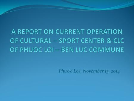 Ph ư ớc Lợi, November 13, 2014. Background: Advantages: Ph ư ớc Lợi commune has hard-working and creative labour Phuoc Loi Commune is located in the economic.