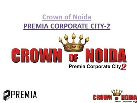 Crown of Noida PREMIA CORPORATE CITY-2. ABOUT CROWN OF NOIDA It is Innovative real estate concept coming up in the Heart of Noida that is Sector- 62 This.