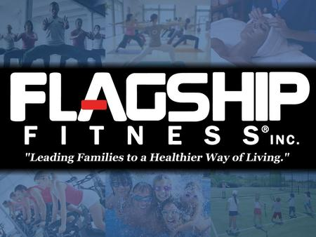 What Is Flagship Fitness? www.FlagshipFitness.com A multifaceted family lifestyle with comprehensive wellness and fitness programs A multifaceted family.
