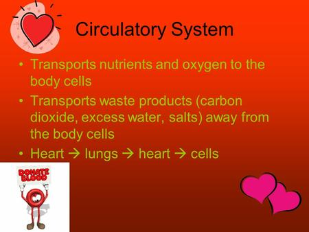Circulatory System Transports nutrients and oxygen to the body cells Transports waste products (carbon dioxide, excess water, salts) away from the body.