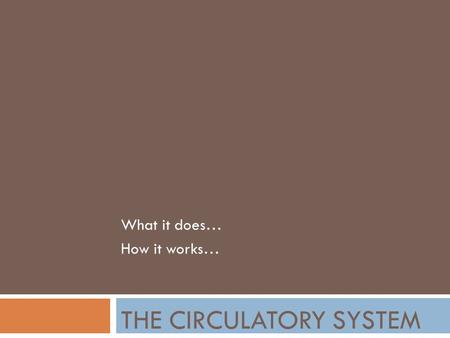 THE CIRCULATORY SYSTEM What it does… How it works…
