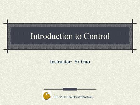 EEL 3657: Linear Control Systems. Introduction to Control Instructor: Yi Guo.