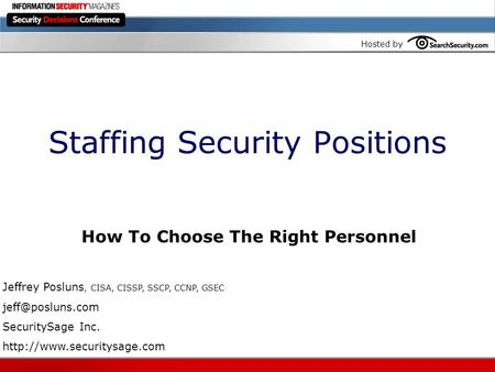 Hosted by Staffing Security Positions How To Choose The Right Personnel Jeffrey Posluns, CISA, CISSP, SSCP, CCNP, GSEC SecuritySage Inc.