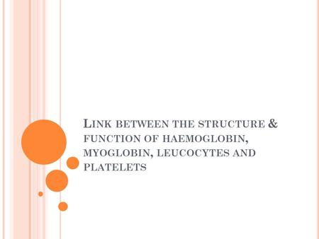L INK BETWEEN THE STRUCTURE & FUNCTION OF HAEMOGLOBIN, MYOGLOBIN, LEUCOCYTES AND PLATELETS.