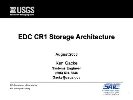 1 U.S. Department of the Interior U.S. Geological Survey Contractor for the USGS at the EROS Data Center EDC CR1 Storage Architecture August 2003 Ken Gacke.
