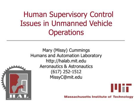 Human Supervisory Control Issues in Unmanned Vehicle Operations Mary (Missy) Cummings Humans and Automation Laboratory  Aeronautics.