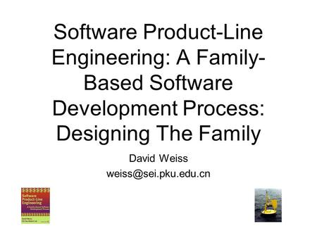 David Weiss weiss@sei.pku.edu.cn Software Product-Line Engineering: A Family-Based Software Development Process: Designing The Family David Weiss weiss@sei.pku.edu.cn.