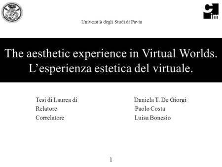 The aesthetic experience in Virtual Worlds. L'esperienza estetica del virtuale. Tesi di Laurea di Daniela T. De Giorgi Relatore Paolo Costa Correlatore.