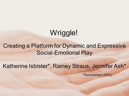 Wriggle! Creating a Platform for Dynamic and Expressive Social-Emotional Play Katherine Isbister*, Rainey Straus, Jennifer Ash* *Rensselaer (RPI)
