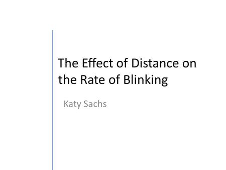 The Effect of Distance on the Rate of Blinking Katy Sachs.