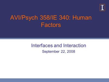 AVI/Psych 358/IE 340: Human Factors Interfaces and Interaction September 22, 2008.