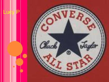 Lucy P ABOUT CONVERSE Converse were especially made for basketball. Converse were introduced in the 1910's. Chuck Taylor started wearing converse in.