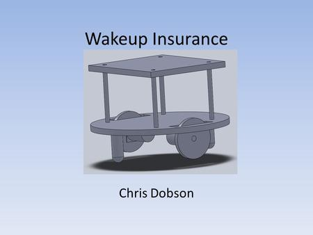 Wakeup Insurance Chris Dobson. Introduction Ensures owner wakes up on time Forces owner to chase it to disable alarm Automatically returns to charging.