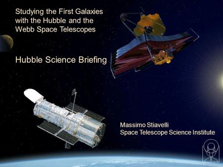 1 Massimo Stiavelli Space Telescope Science Institute Studying the First Galaxies with the Hubble and the Webb Space Telescopes Hubble Science Briefing.