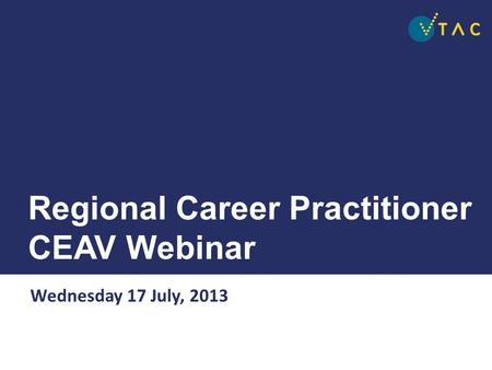 Regional Career Practitioner CEAV Webinar Wednesday 17 July, 2013.
