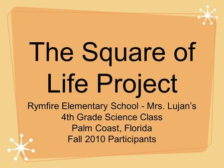 The Square of Life Project Rymfire Elementary School - Mrs. Lujan's 4th Grade Science Class Palm Coast, Florida Fall 2010 Participants.