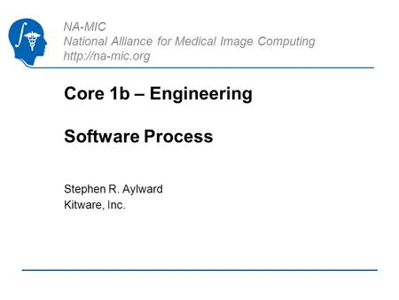 NA-MIC National Alliance for Medical Image Computing  Core 1b – Engineering Software Process Stephen R. Aylward Kitware, Inc.