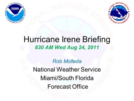 Hurricane Irene Briefing 830 AM Wed Aug 24, 2011 Rob Molleda National Weather Service Miami/South Florida Forecast Office.