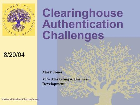 National Student Clearinghouse Clearinghouse Authentication Challenges 8/20/04 Mark Jones VP – Marketing & Business Development.