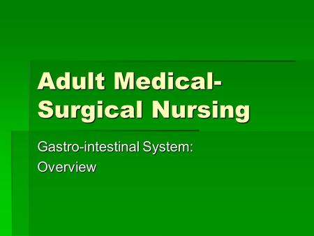 Adult Medical- Surgical Nursing Gastro-intestinal System: Overview.