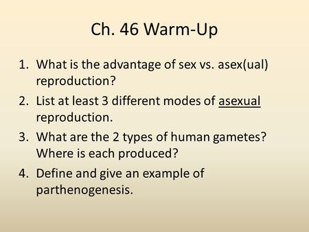 Ch. 46 Warm-Up 1.What is the advantage of sex vs. asex(ual) reproduction? 2.List at least 3 different modes of asexual reproduction. 3.What are the 2 types.