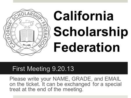 Please write your NAME, GRADE, and EMAIL on the ticket. It can be exchanged for a special treat at the end of the meeting. CaliforniaScholarshipFederation.