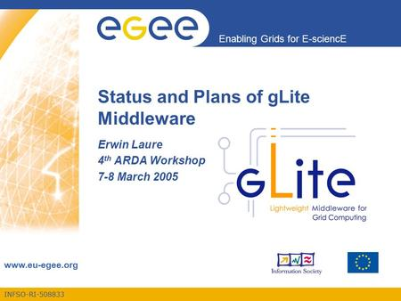INFSO-RI-508833 Enabling Grids for E-sciencE www.eu-egee.org Status and Plans of gLite Middleware Erwin Laure 4 th ARDA Workshop 7-8 March 2005.