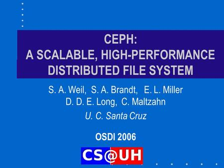 CEPH: A SCALABLE, HIGH-PERFORMANCE DISTRIBUTED FILE SYSTEM S. A. Weil, S. A. Brandt, E. L. Miller D. D. E. Long, C. Maltzahn U. C. Santa Cruz OSDI 2006.