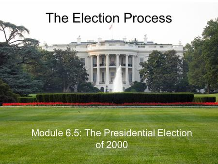The Election Process Module 6.5: The Presidential Election of 2000.