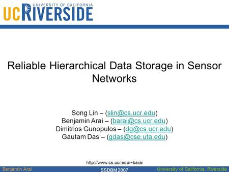 Benjamin AraiUniversity of California, Riverside Reliable Hierarchical Data Storage in Sensor Networks Song Lin – Benjamin.
