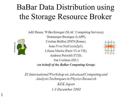 BaBar Data Distribution using the Storage Resource Broker Adil Hasan, Wilko Kroeger (SLAC Computing Services), Dominique Boutigny (LAPP), Cristina Bulfon.